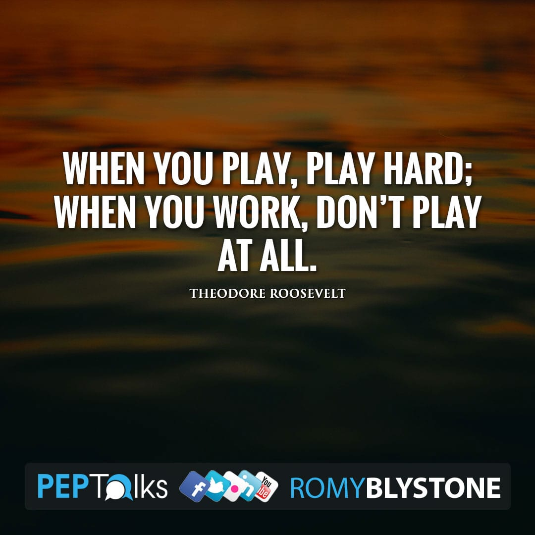 When you play, play hard; when you work, don't play at all. by Theodore Roosevelt