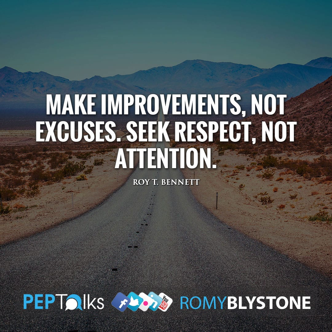 Make improvements, not excuses. Seek respect, not attention. by Roy T. Bennett