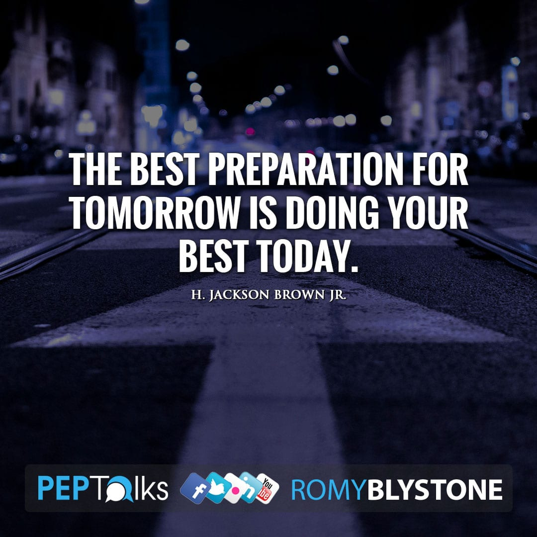 The best preparation for tomorrow is doing your best today. by H. Jackson Brown Jr.