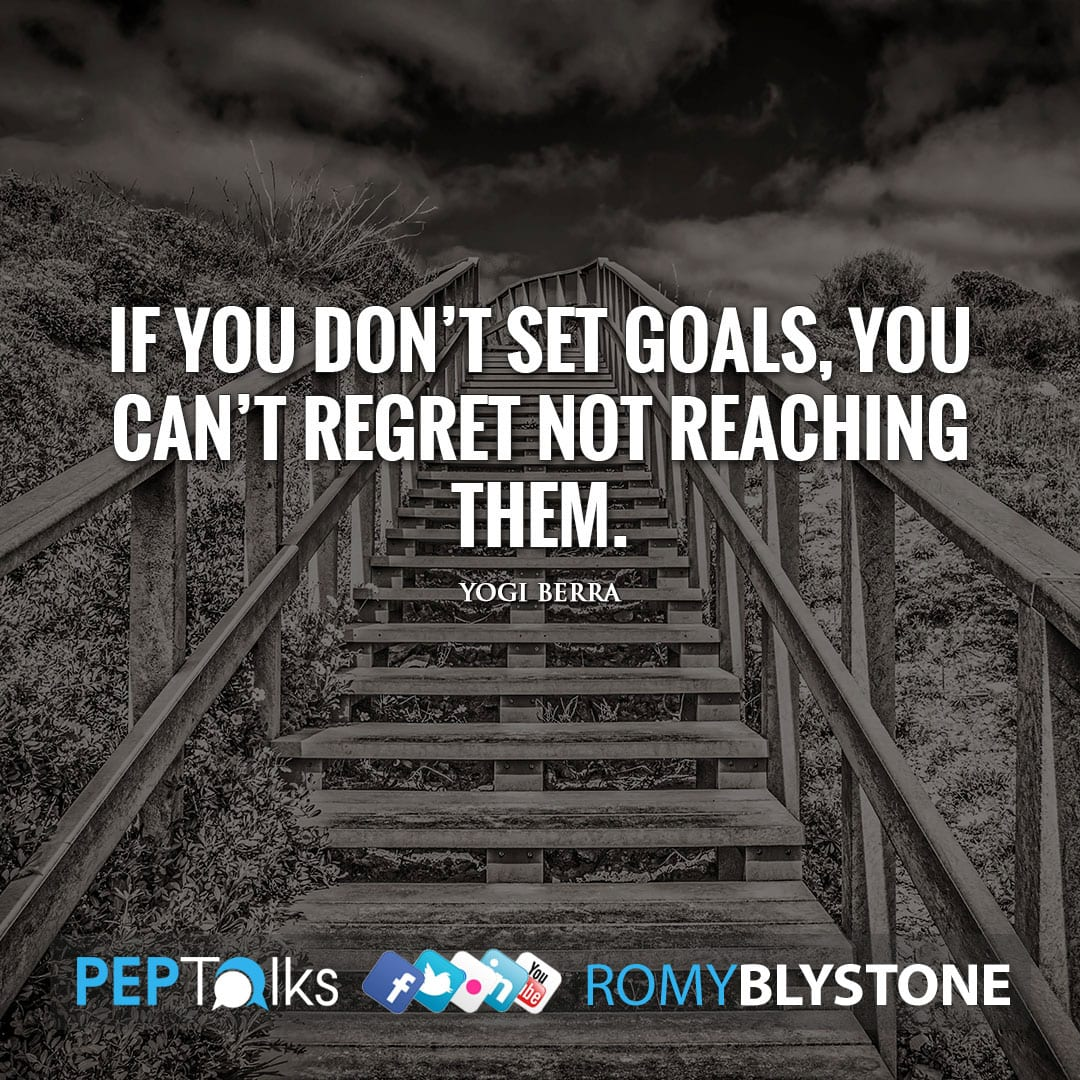 If you don't set goals, you can't regret not reaching them. by Yogi Berra