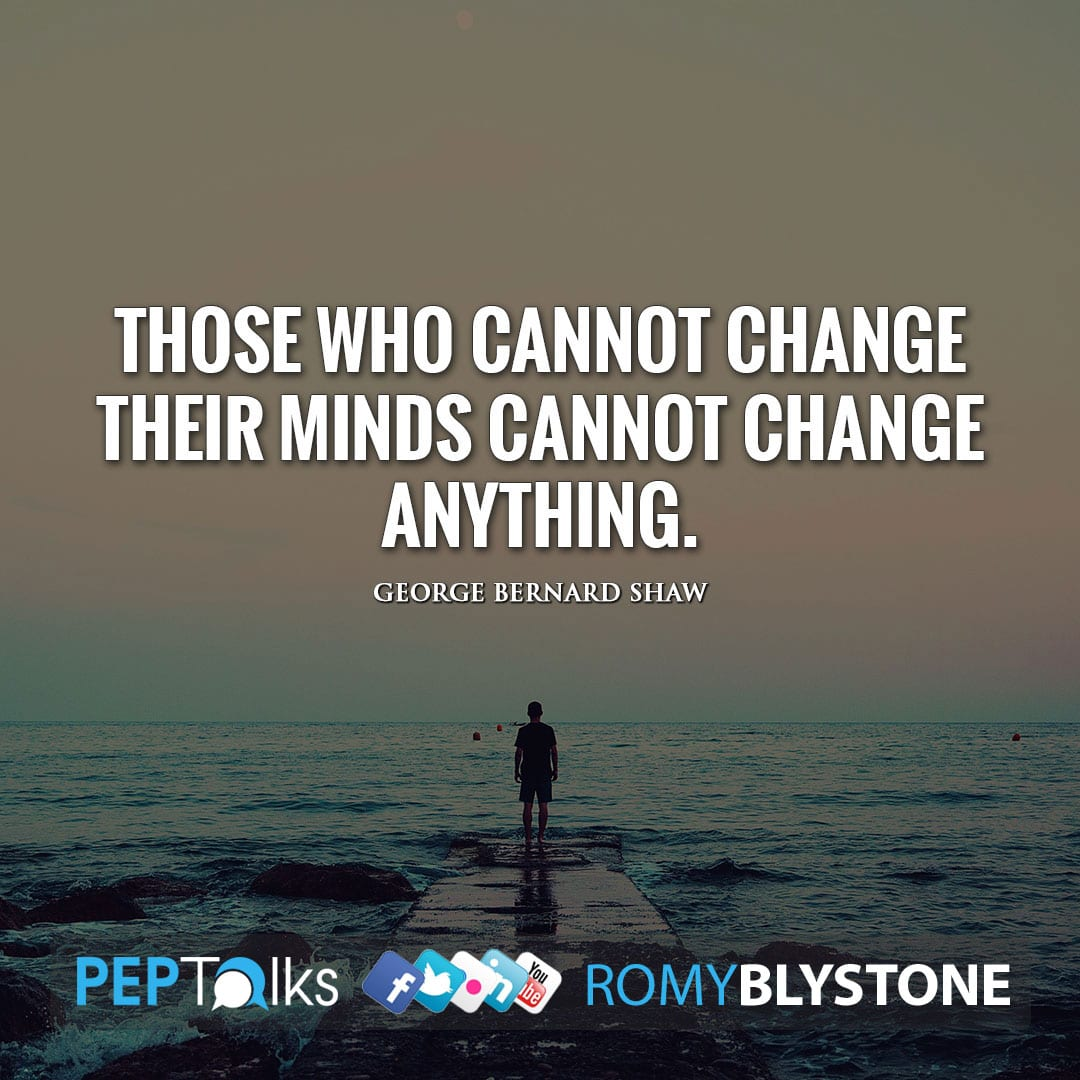 Those who cannot change their minds cannot change anything. by George Bernard Shaw