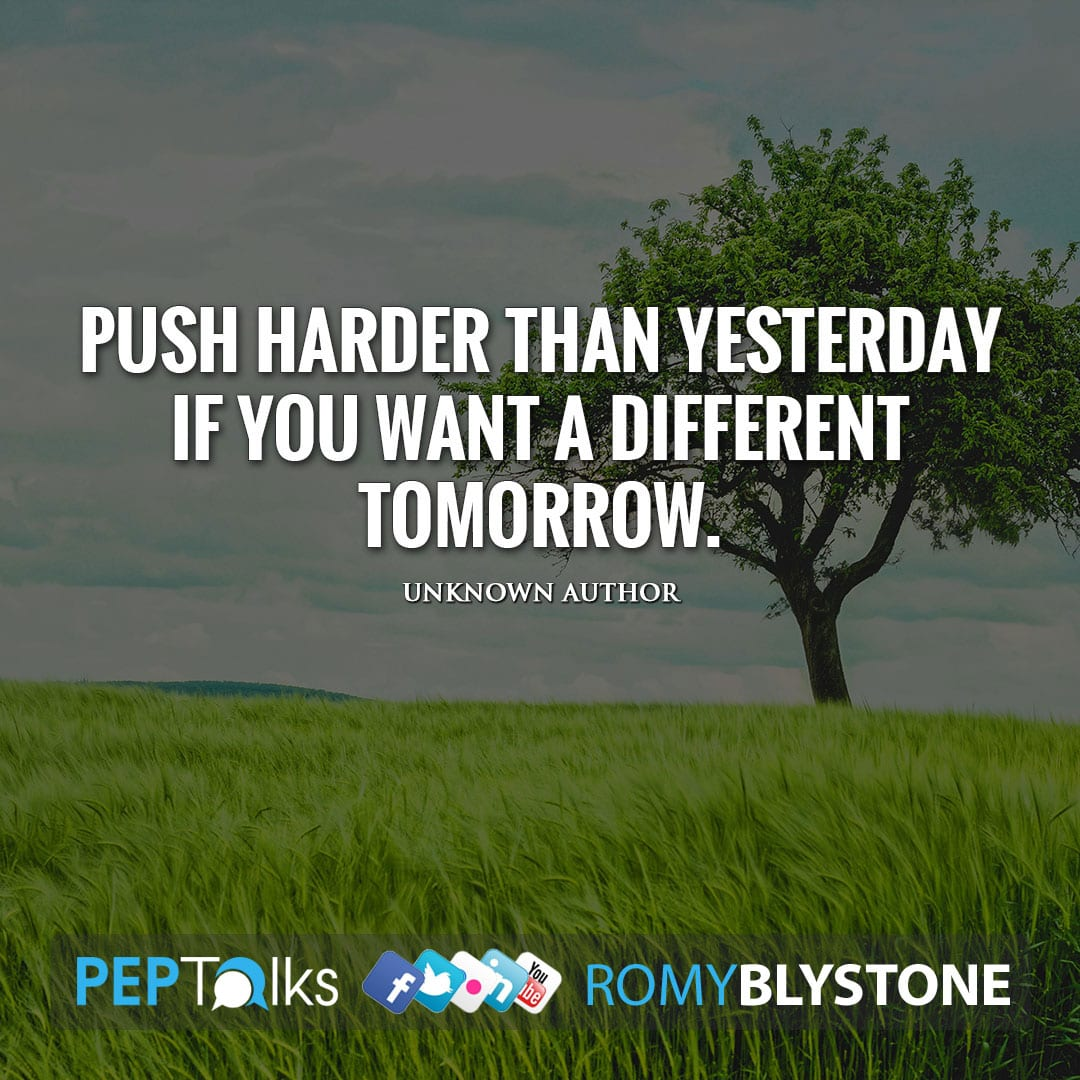 Push harder than yesterday if you want a different tomorrow. by Unknown Author