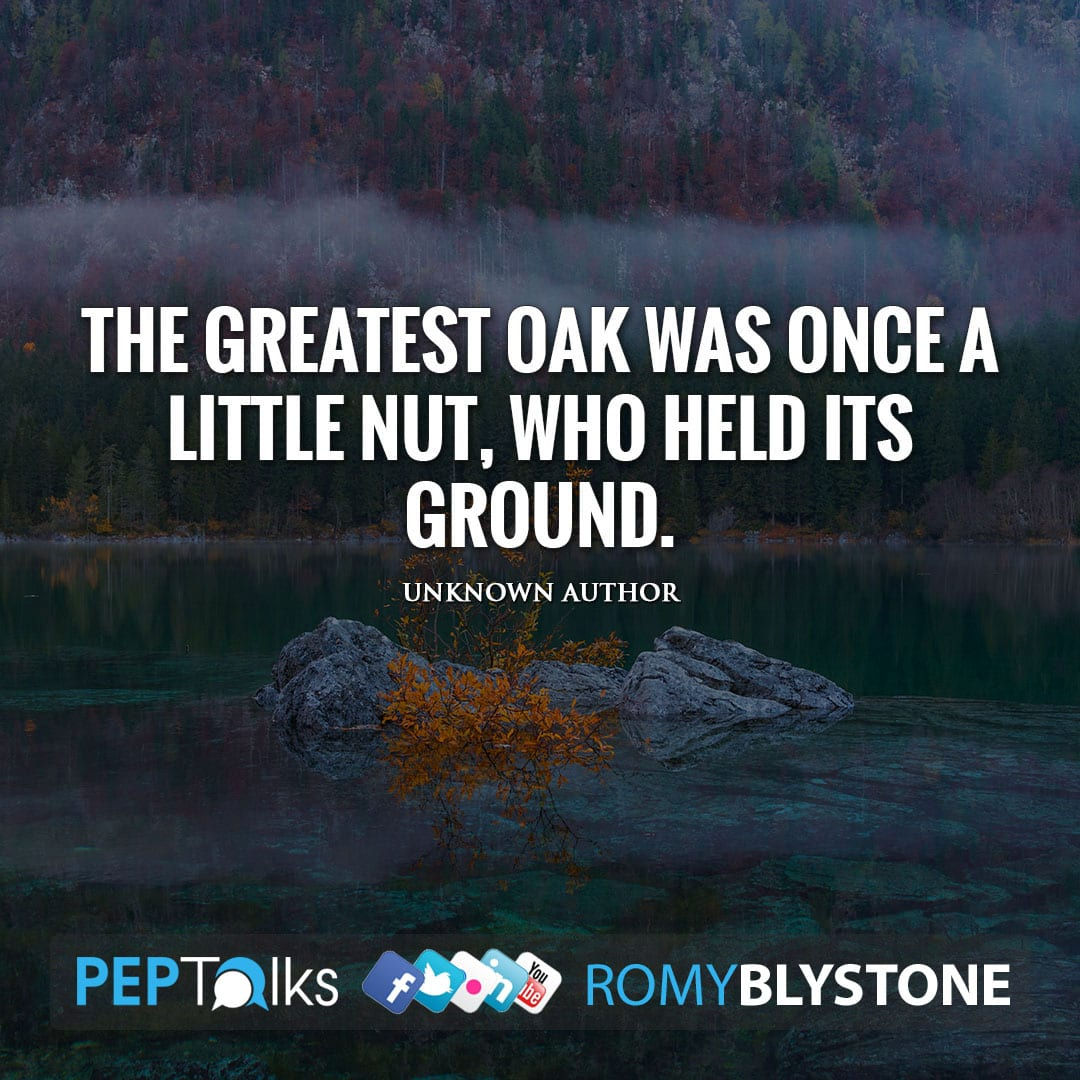 The greatest oak was once a little nut, who held its ground. by Unknown Author