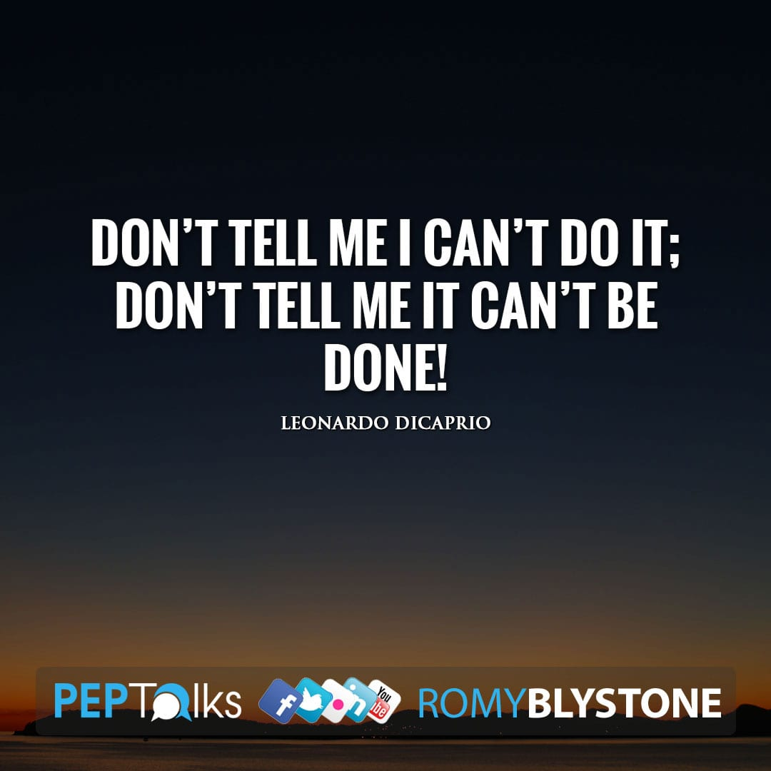 Don't tell me I can't do it; don't tell me it can't be done! by Leonardo Dicaprio