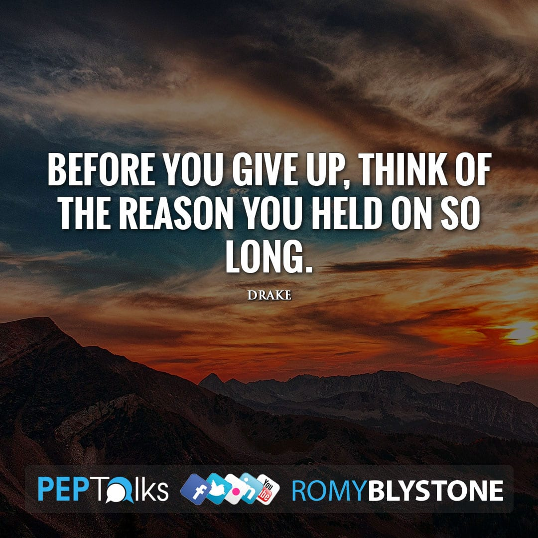 Before you give up, think of the reason you held on so long. by Drake