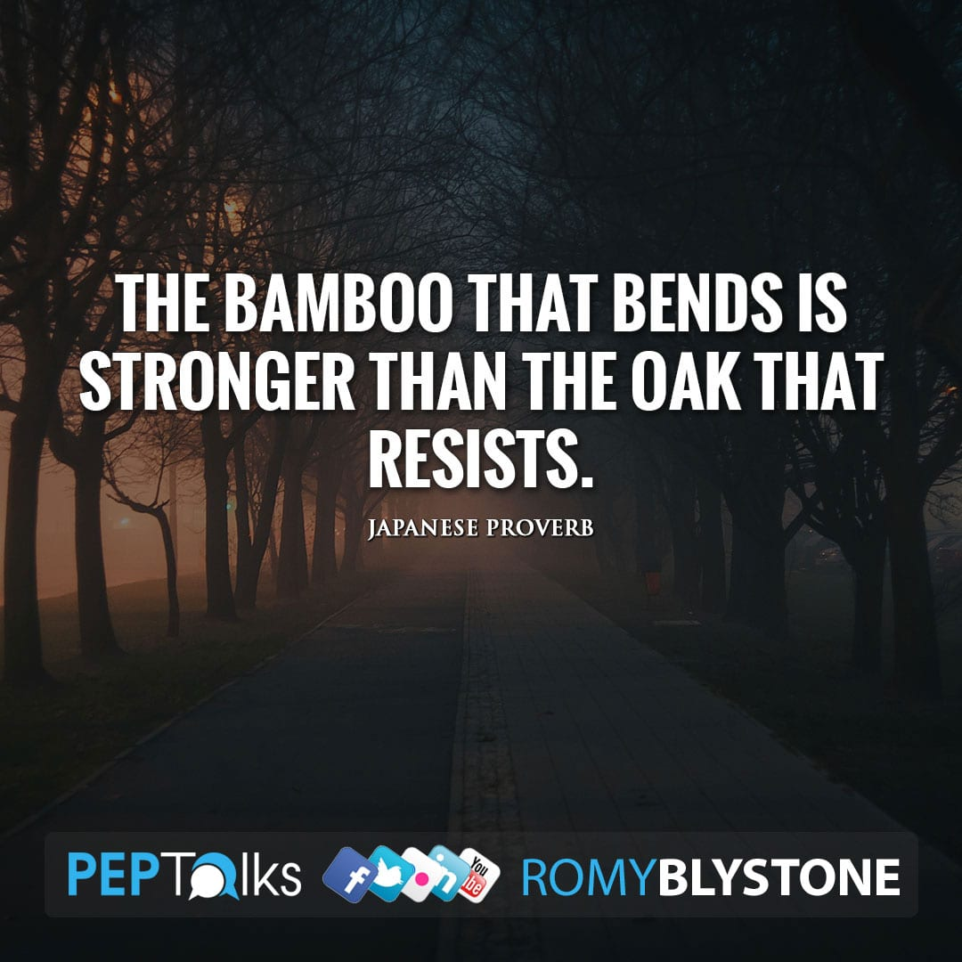 The bamboo that bends is stronger than the oak that resists. by Japanese Proverb