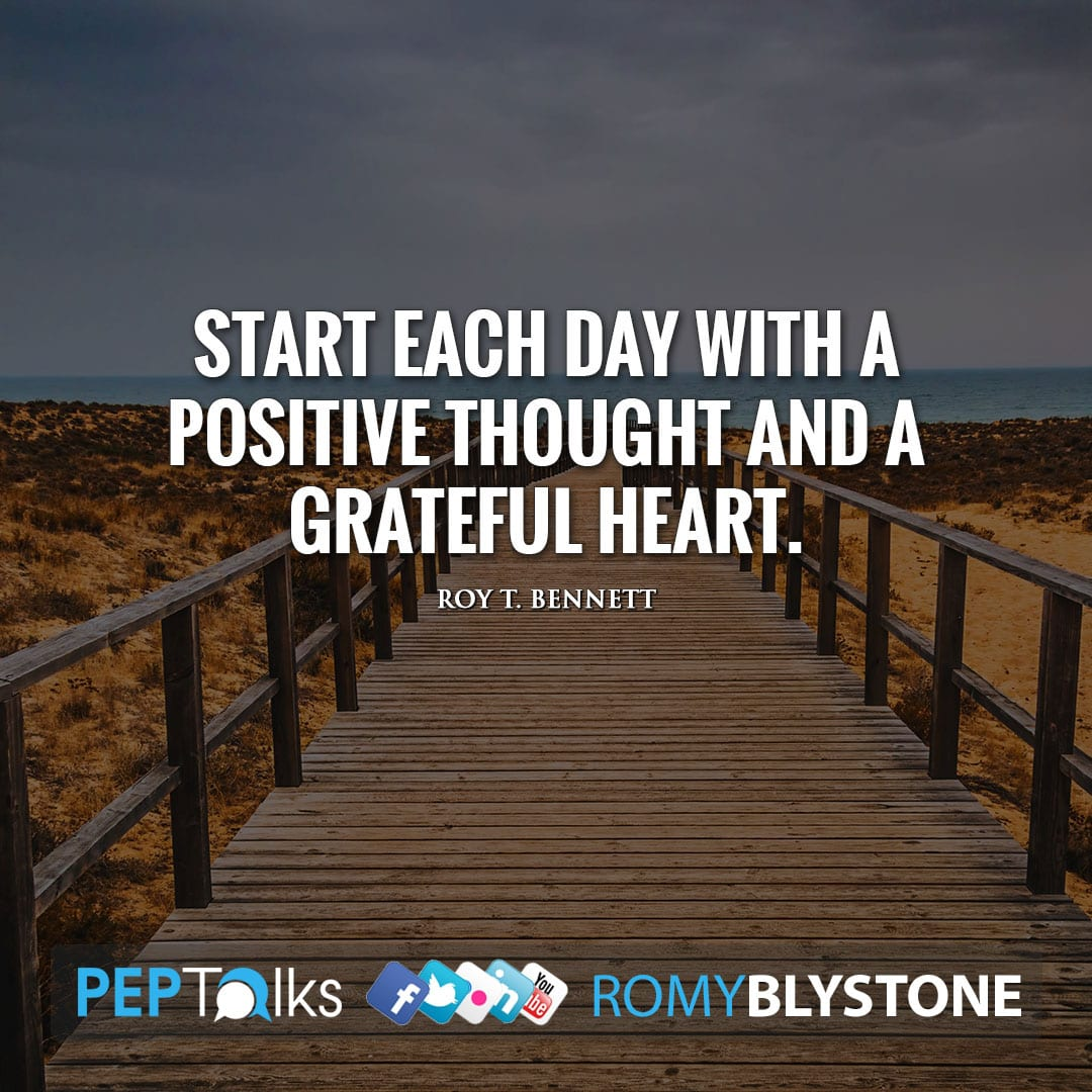 Start each day with a positive thought and a grateful heart. by Roy T. Bennett
