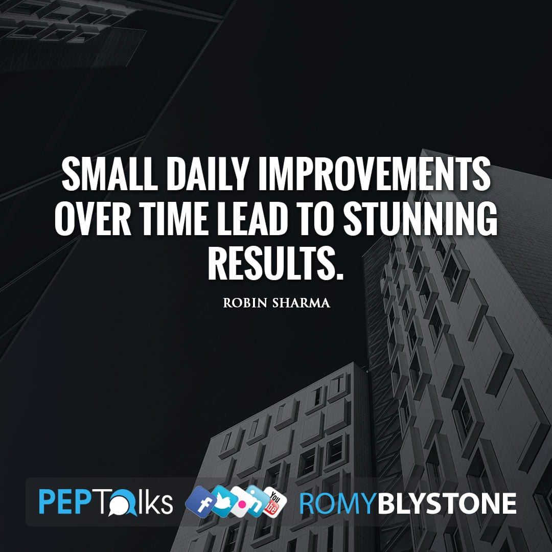 Small daily improvements over time lead to stunning results. by Robin Sharma