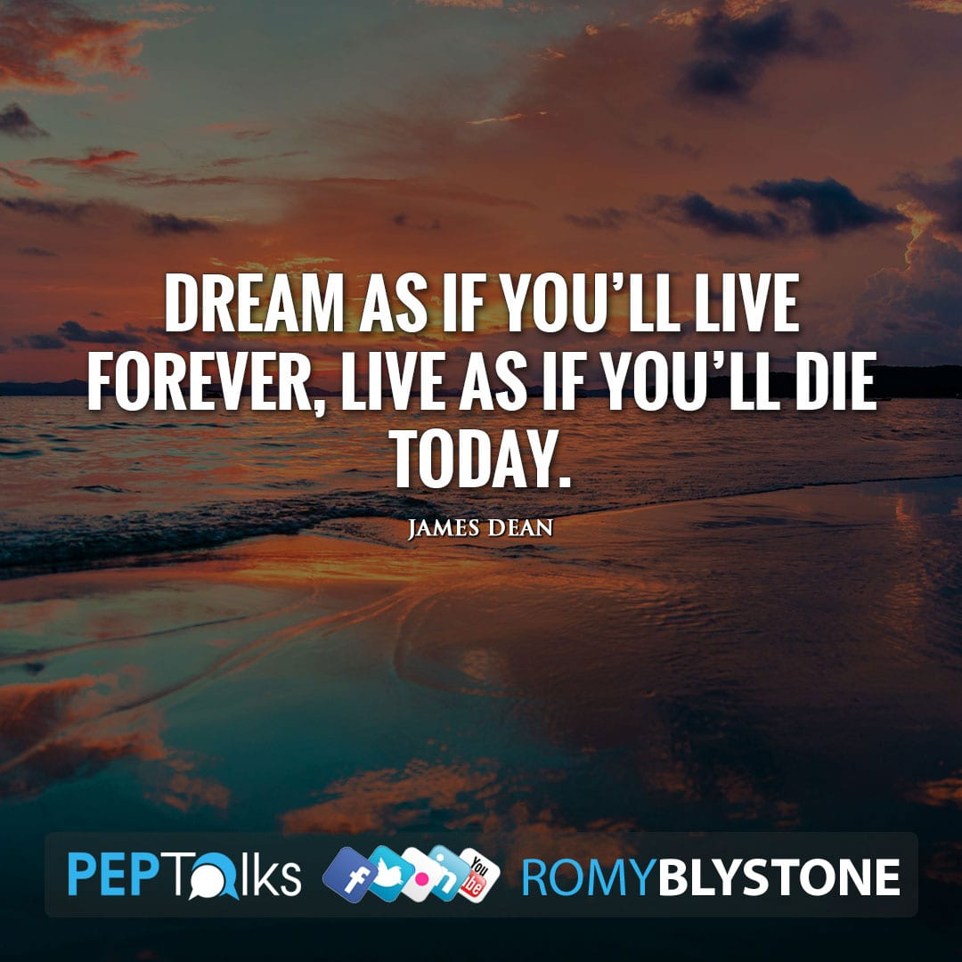 Dream as if you'll live forever, live as if you'll die today. by James Dean