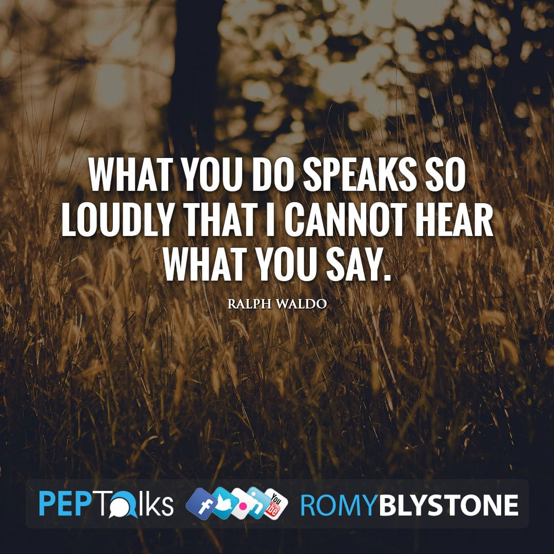 What you do speaks so loudly that I cannot hear what you say. by Ralph Waldo