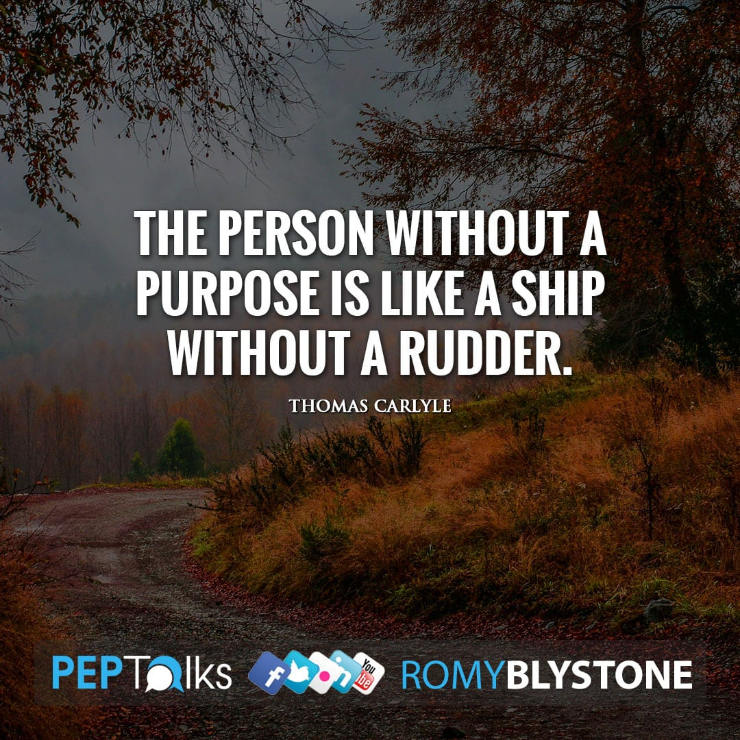 The person without a purpose is like a ship without a rudder. by Thomas Carlyle