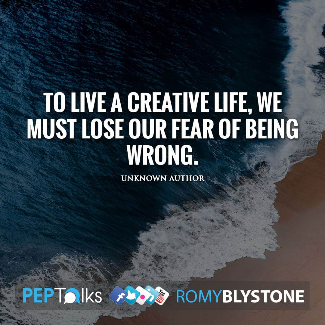To live a creative life, we must lose our fear of being wrong. by Unknown Author