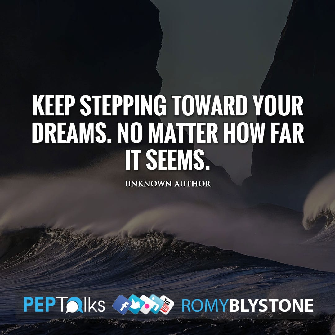 Keep stepping toward your dreams. No matter how far it seems. by Unknown Author
