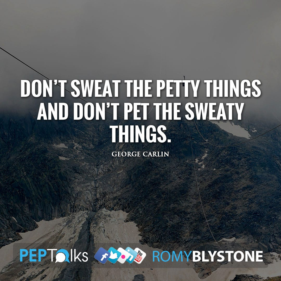 Don't sweat the petty things and don't pet the sweaty things. by George Carlin