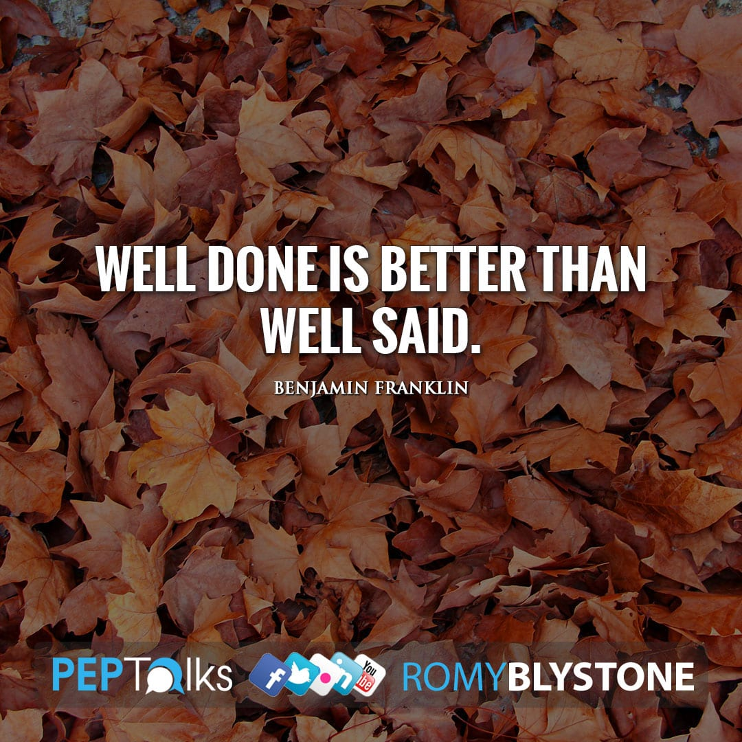 Well done is better than well said. by Benjamin Franklin
