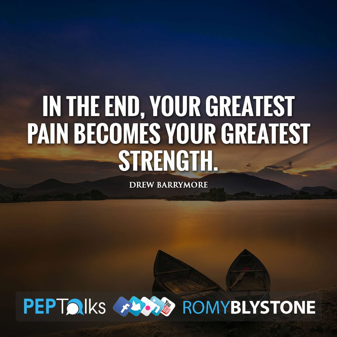 In the end, your greatest pain becomes your greatest strength. by Drew Barrymore