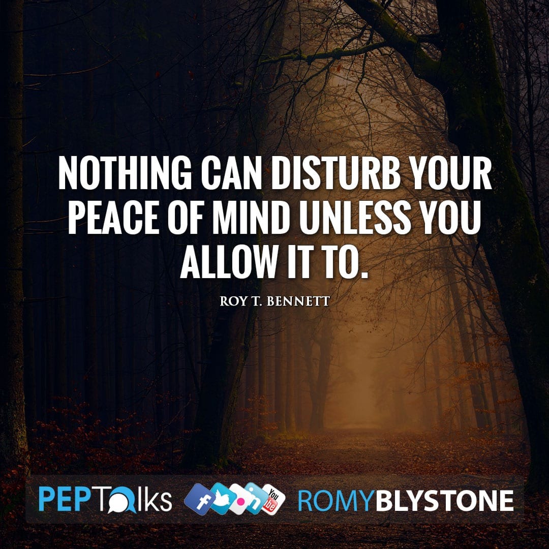 Nothing can disturb your peace of mind unless you allow it to. by Roy T. Bennett