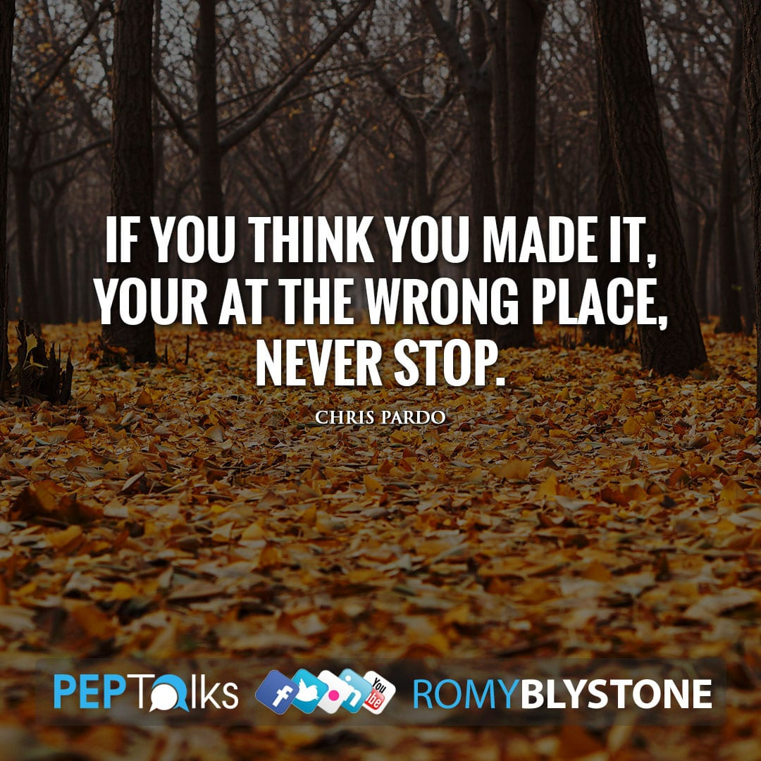 If you think you made it, your at the wrong place, never stop. by Chris Pardo