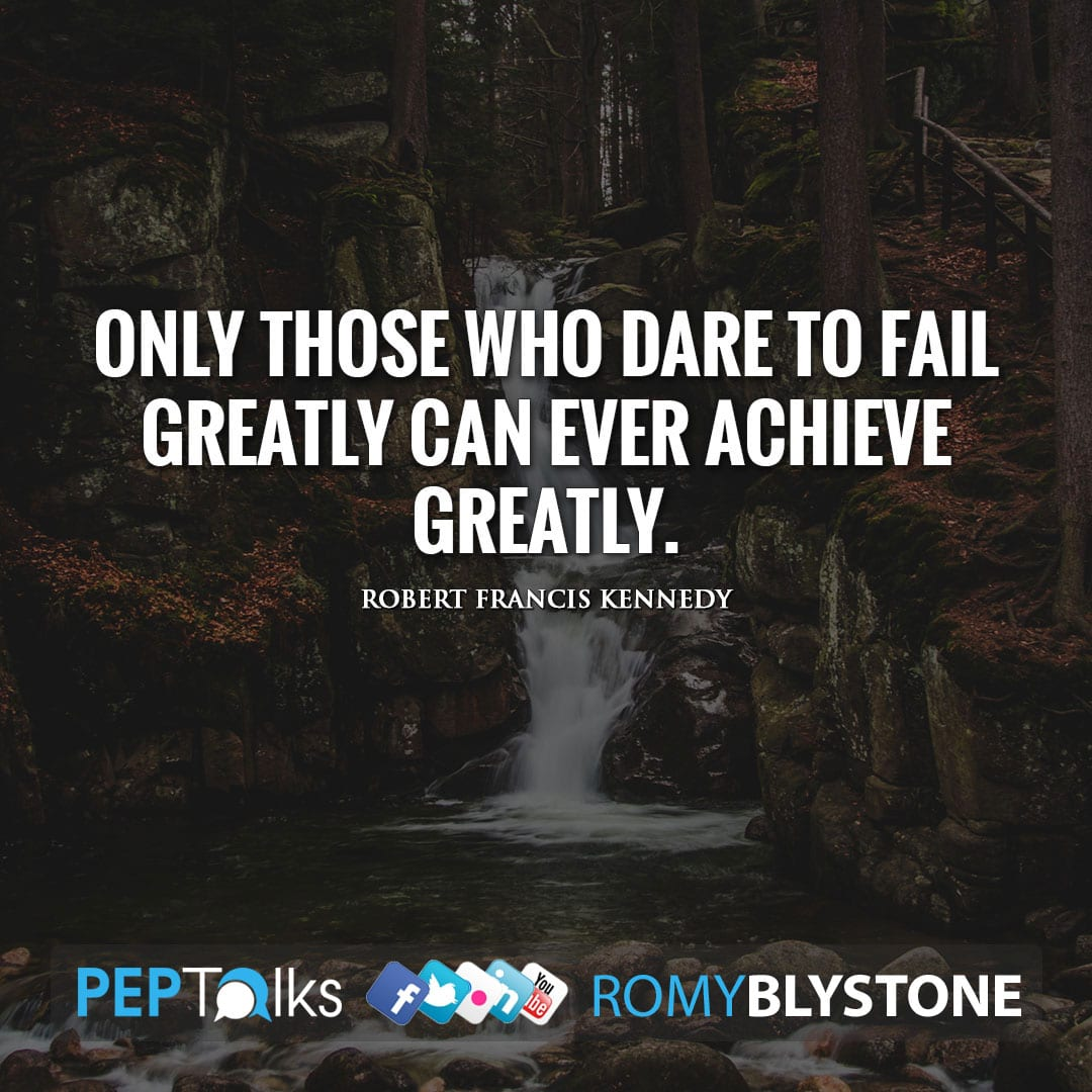 Only those who dare to fail greatly can ever achieve greatly. by Robert Francis Kennedy