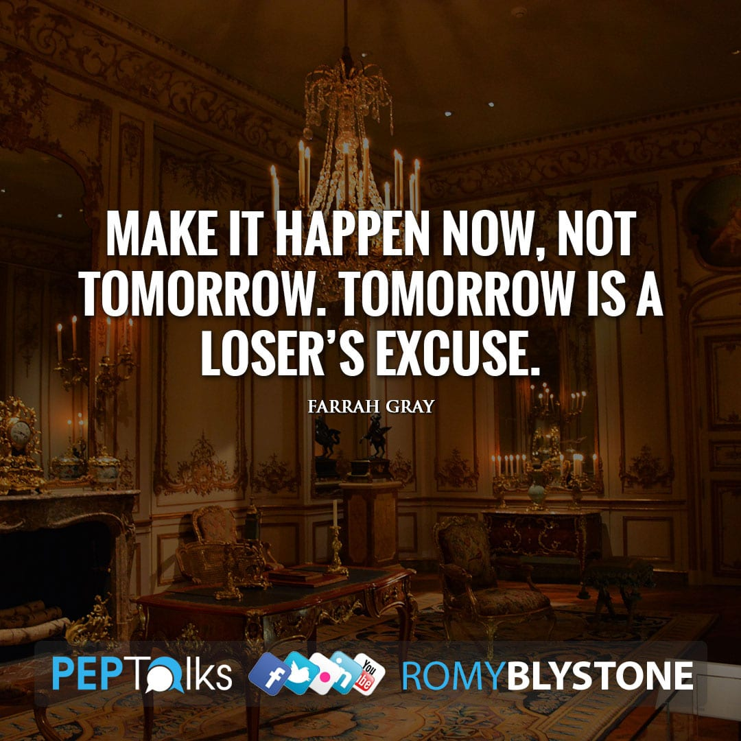 Make it happen now, not tomorrow. Tomorrow is a loser's excuse. by Farrah Gray