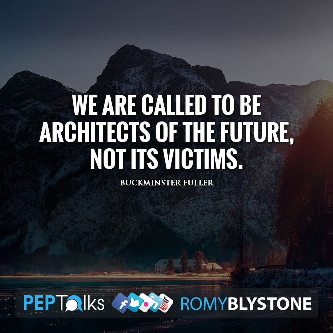 We are called to be architects of the future, not its victims. by Buckminster Fuller