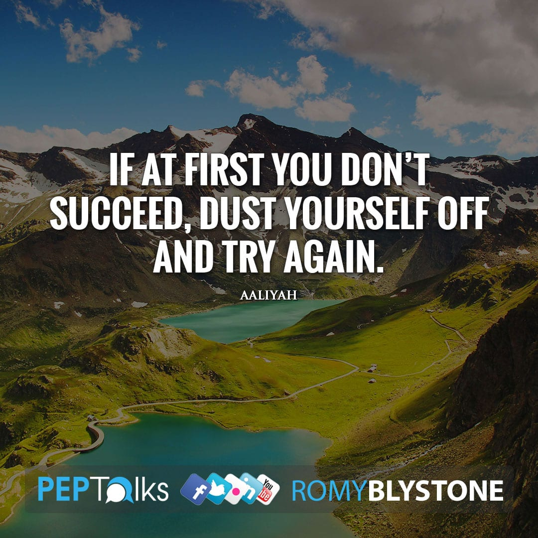 If at first you don't succeed, dust yourself off and try again. by Aaliyah