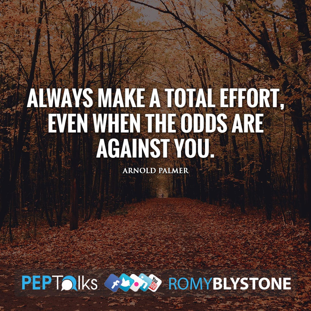 Always make a total effort, even when the odds are against you. by Arnold Palmer