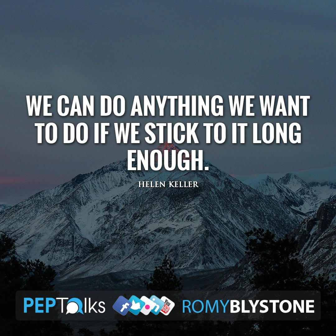 We can do anything we want to do if we stick to it long enough. by Helen Keller