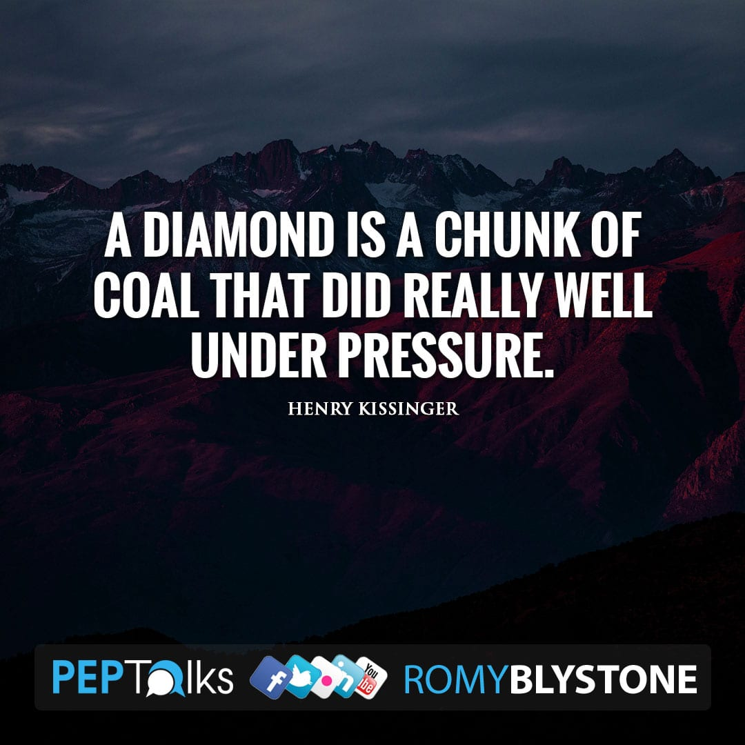A diamond is a chunk of coal that did really well under pressure. by Henry Kissinger