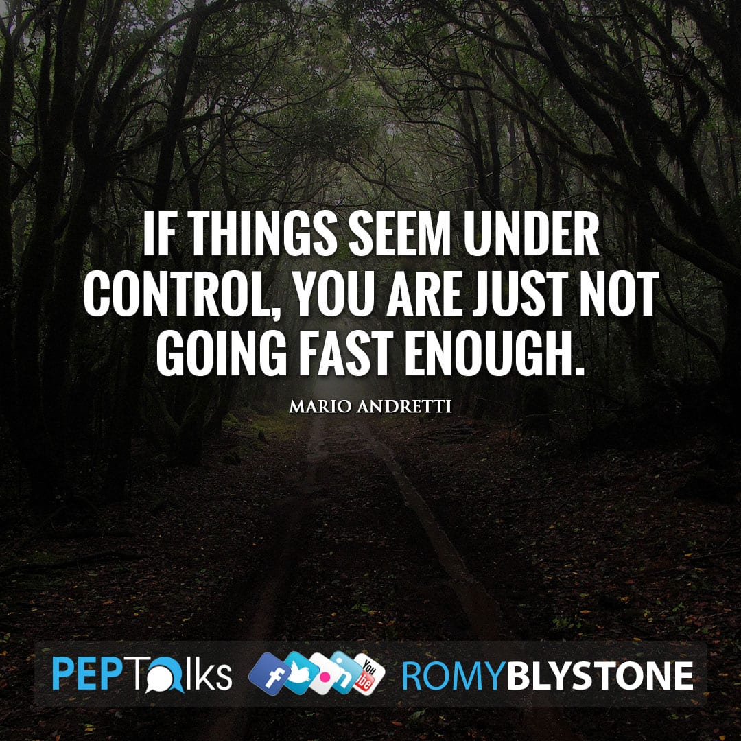 If things seem under control, you are just not going fast enough. by Mario Andretti