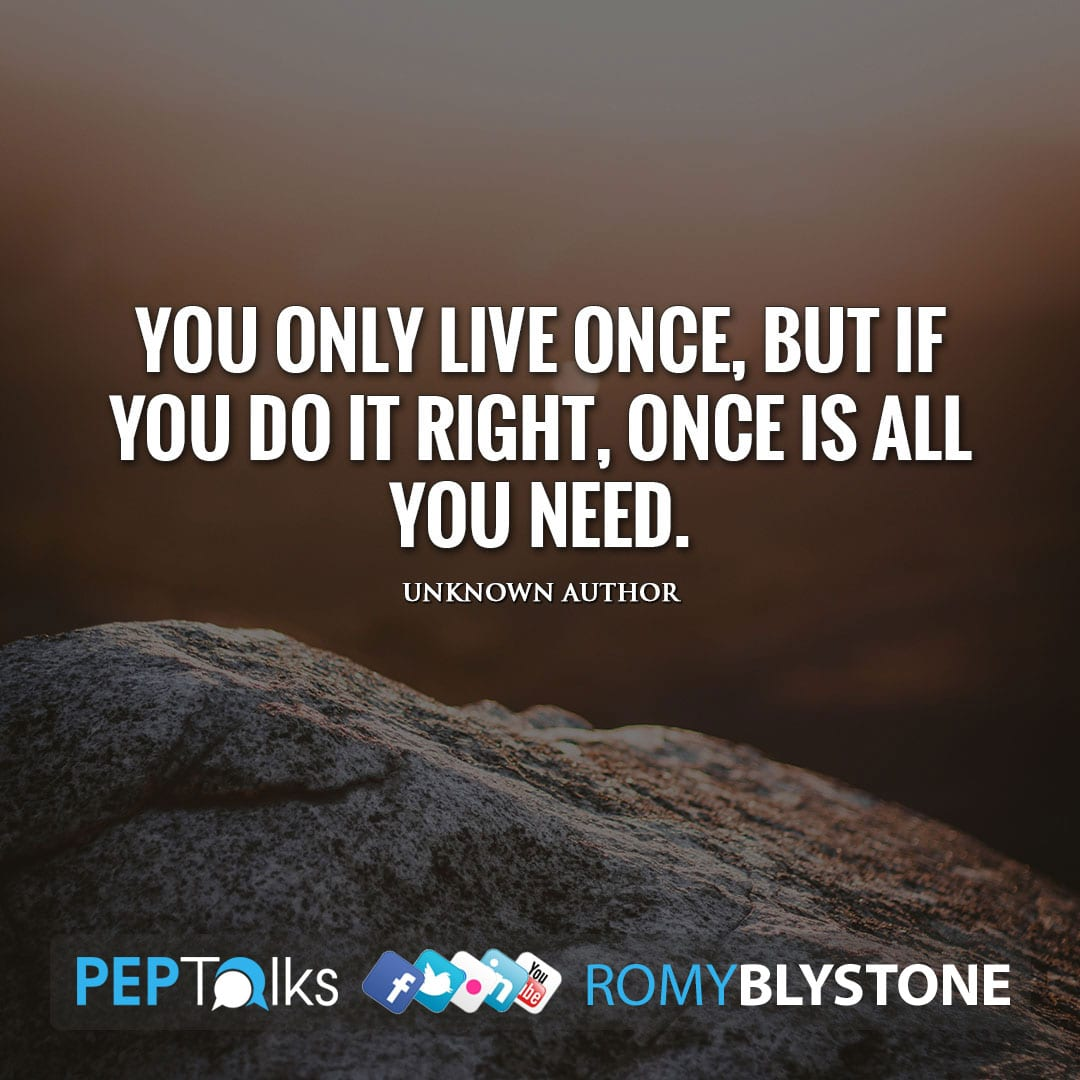 You only live once, but if you do it right, once is all you need. by Unknown Author