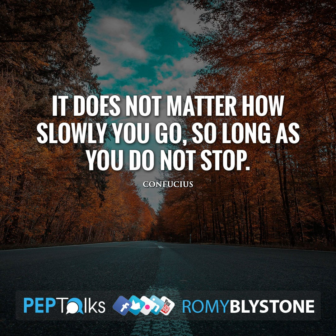 It does not matter how slowly you go, so long as you do not stop. by Confucius