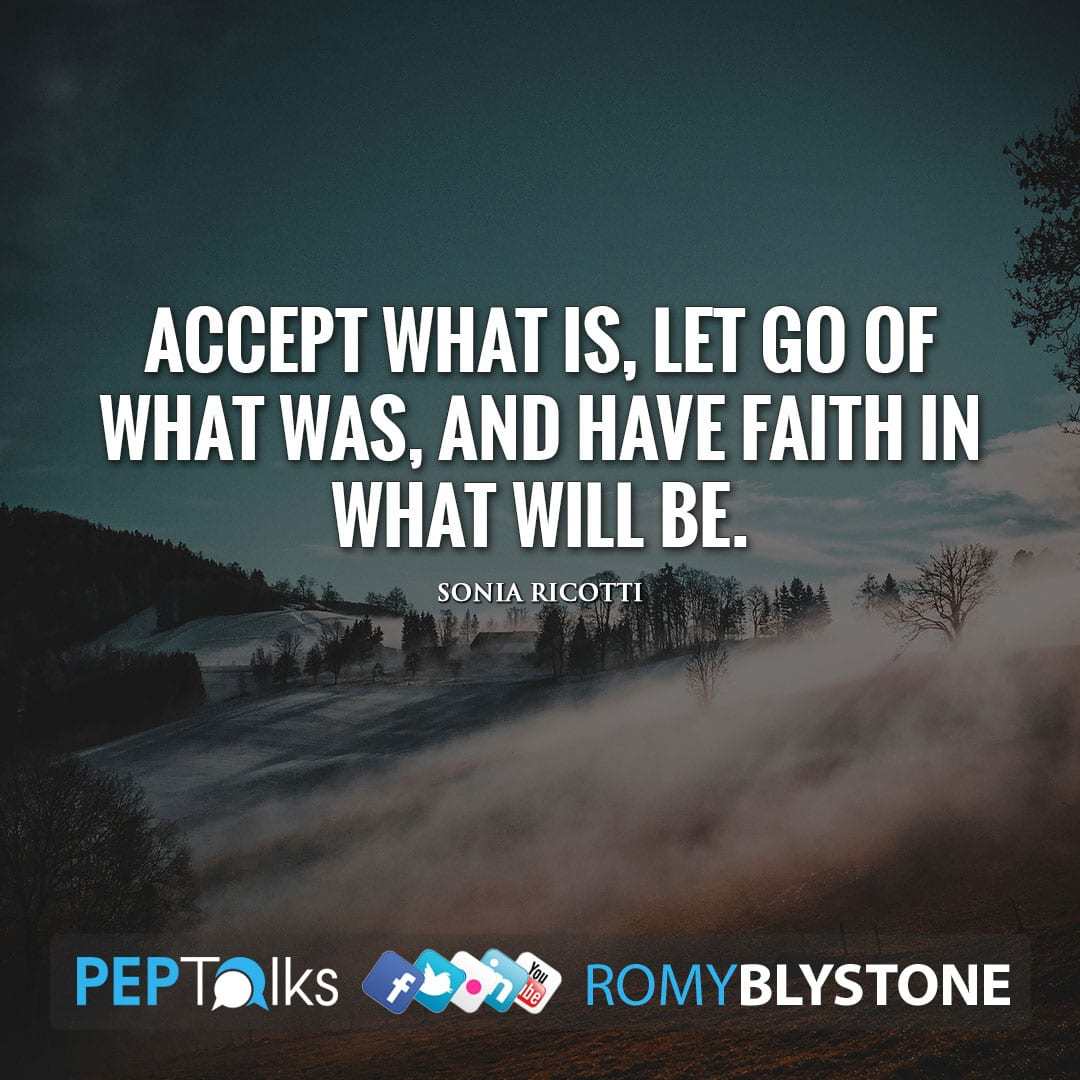 Accept what is, let go of what was, And have faith in what will be. by Sonia Ricotti