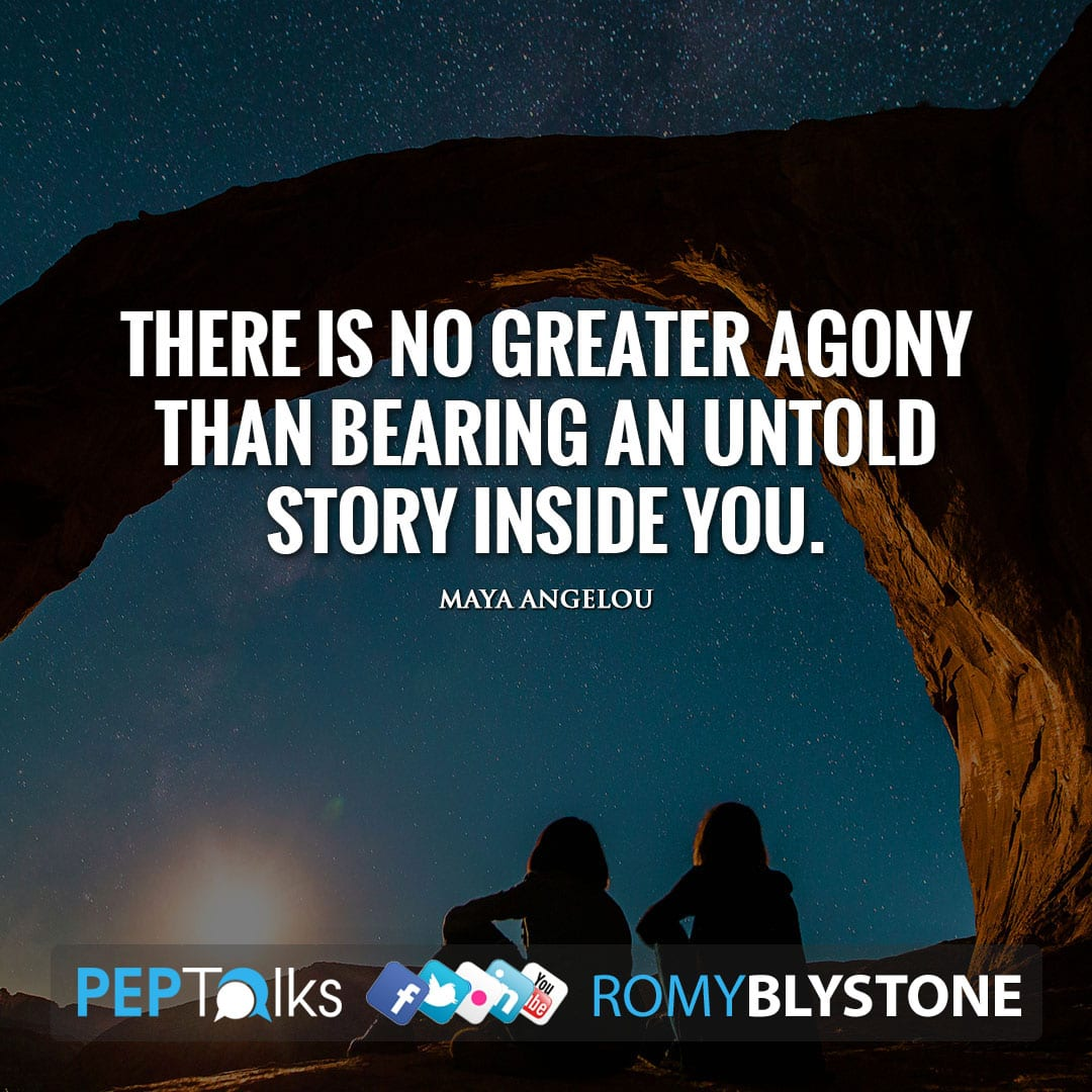 There is no greater agony than bearing an untold story inside you. by Maya Angelou