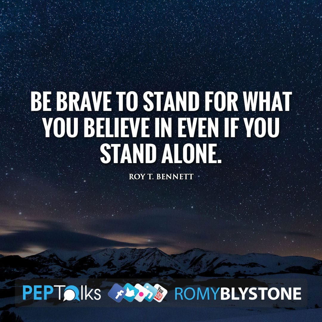Be brave to stand for what you believe in even if you stand alone. by Roy T. Bennett