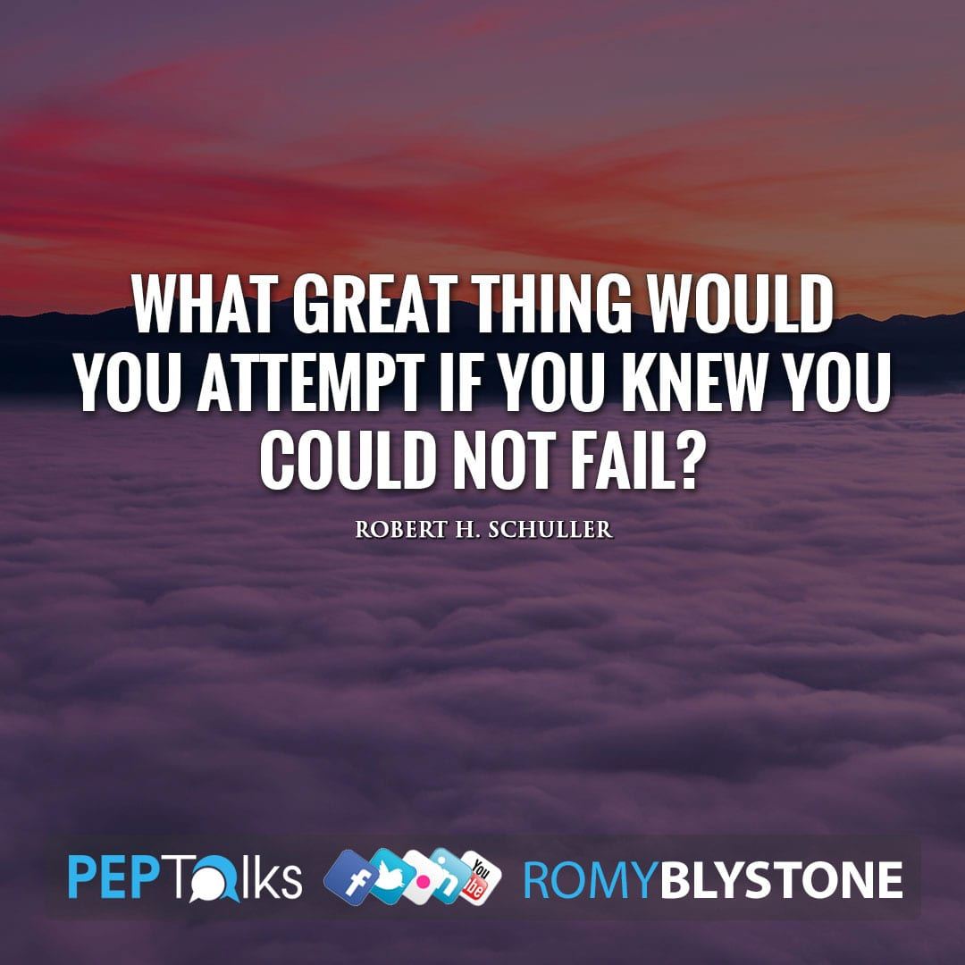 What great thing would you attempt if you knew you could not fail? by Robert H. Schuller