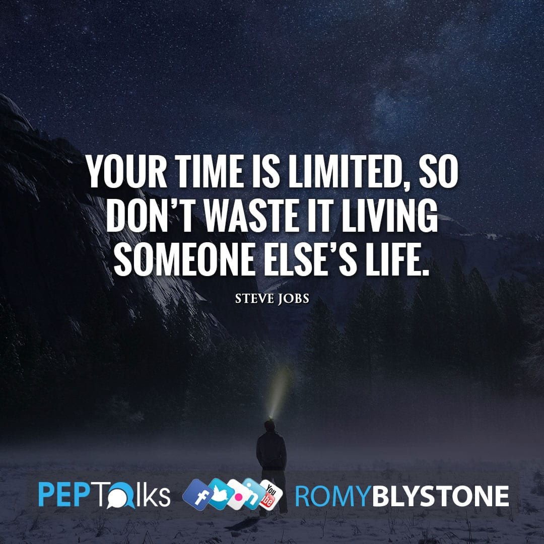 Your time is limited, so don't waste it living someone else's life. by Steve Jobs