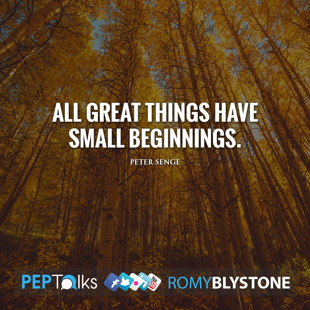 All great things have small beginnings. by Peter Senge