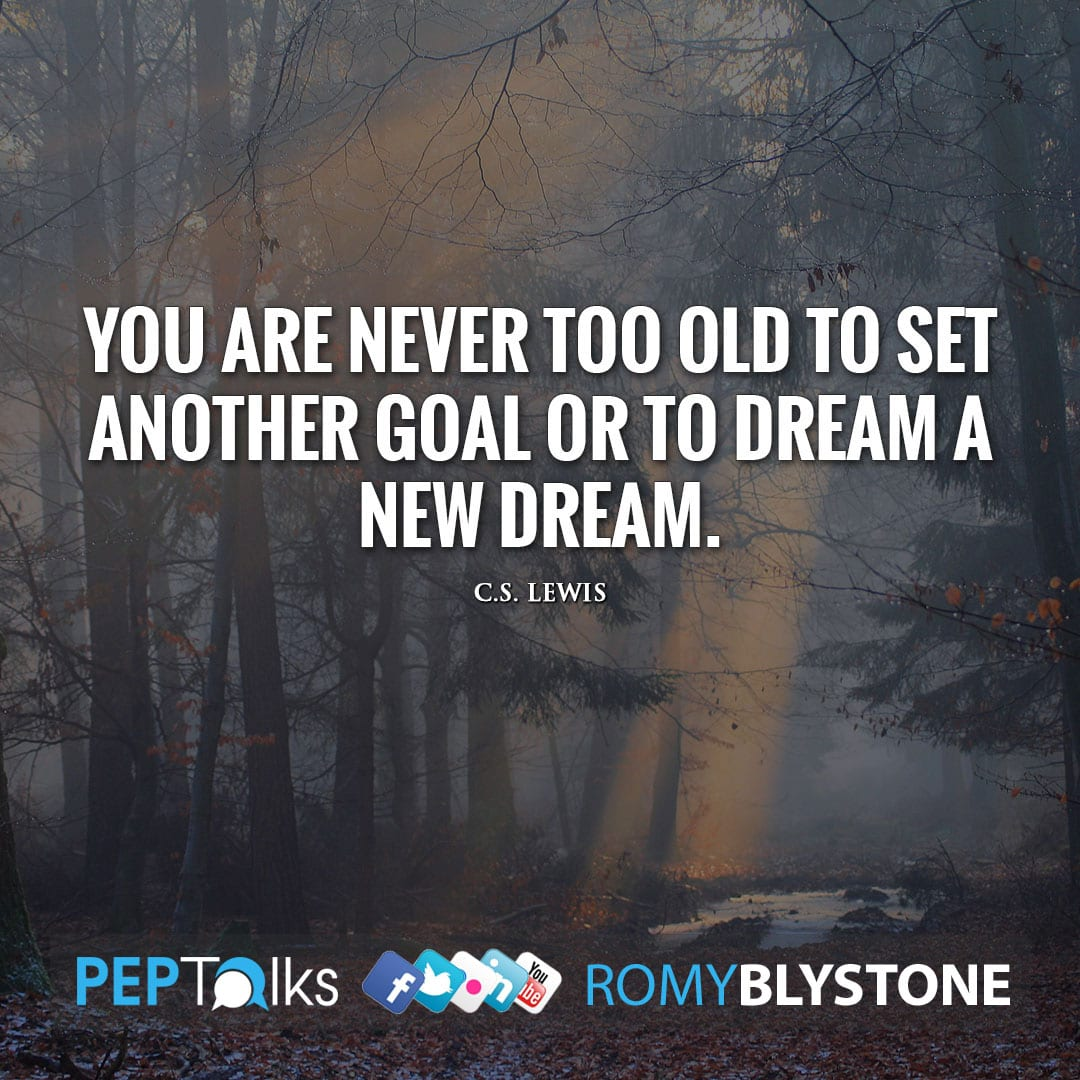 You are never too old to set another goal or to dream a new dream. by C.S. Lewis