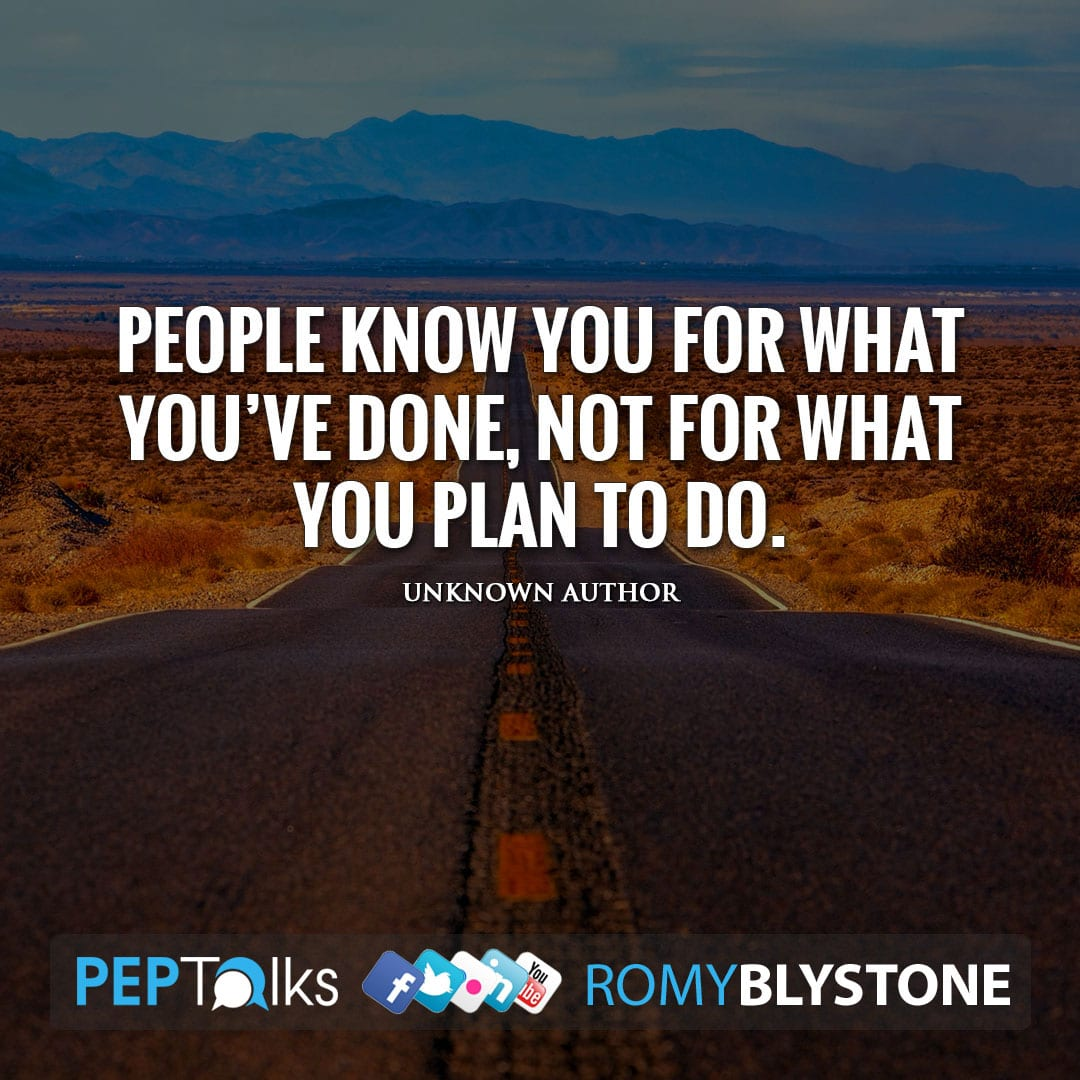 People know you for what you've done, not for what you plan to do. by Unknown Author