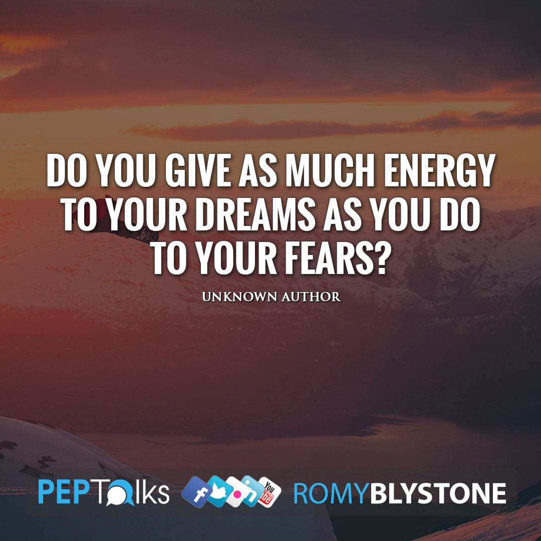 Do you give as much energy to your dreams as you do to your fears? by Unknown Author