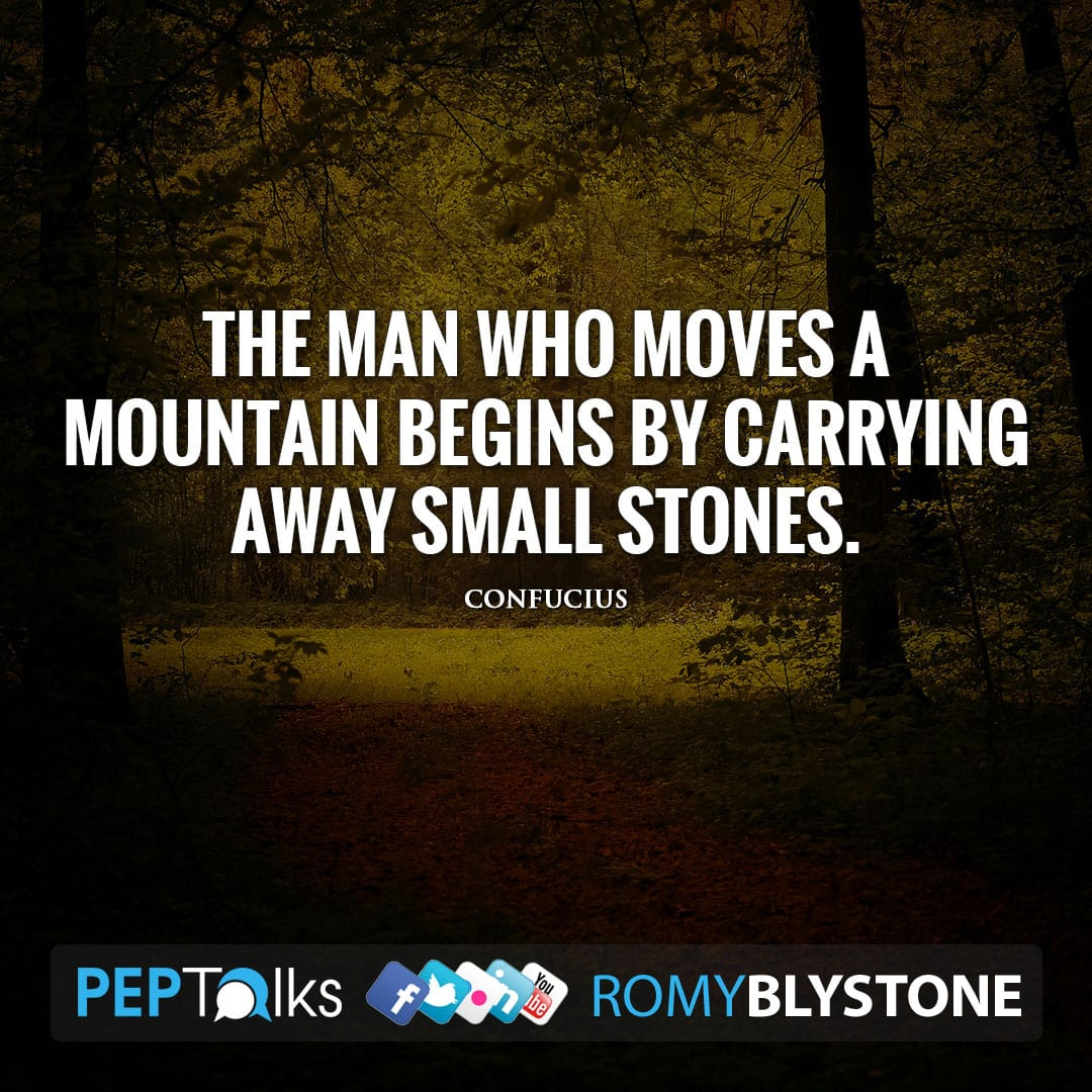 The man who moves a mountain begins by carrying away small stones. by Confucius