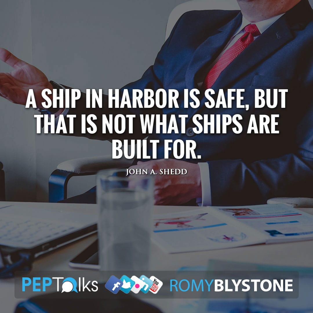 A ship in harbor is safe, but that is not what ships are built for. by John A. Shedd