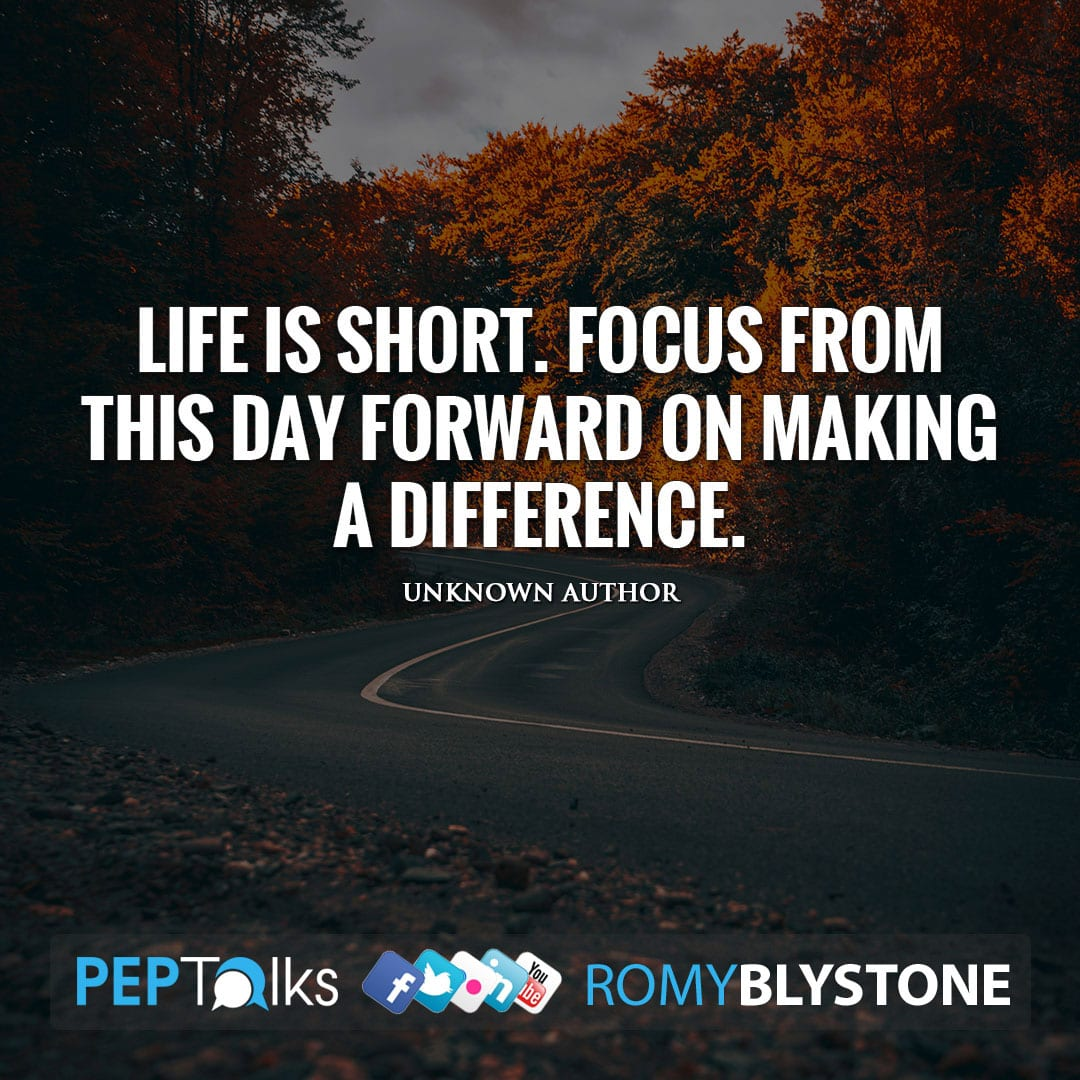 Life is short. Focus from this day forward on making a difference. by Unknown Author