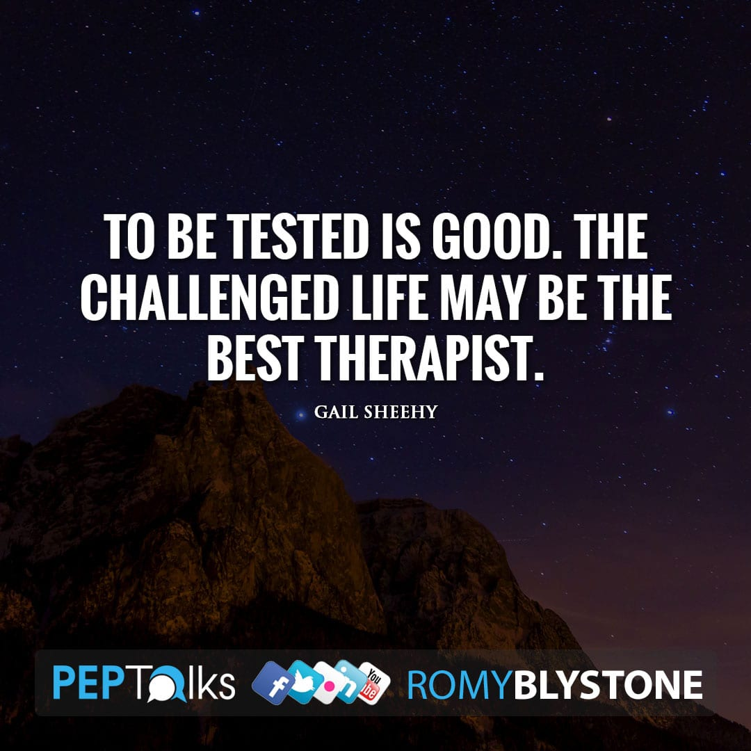 To be tested is good. The challenged life may be the best therapist. by Gail Sheehy