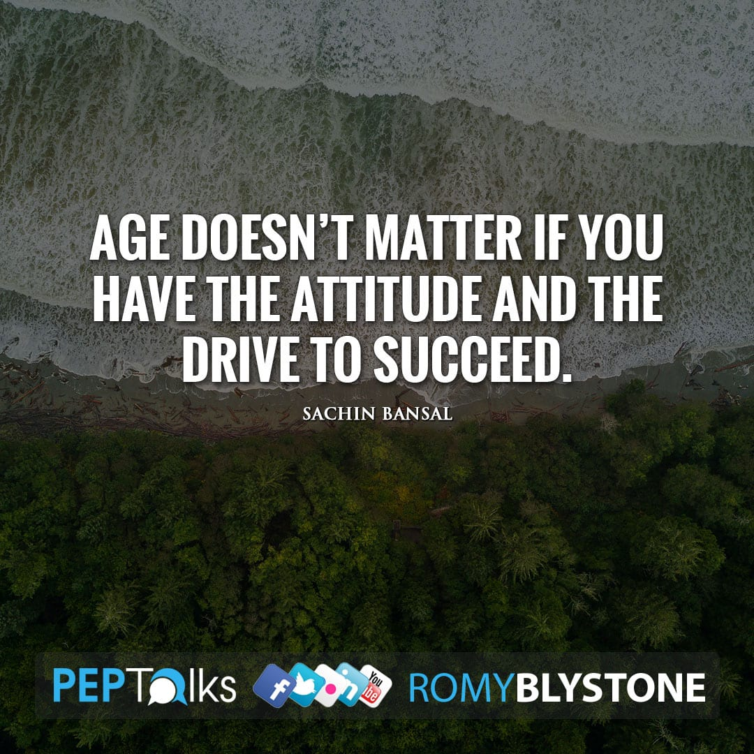 Age doesn't matter if you have the attitude and the drive to succeed. by Sachin Bansal