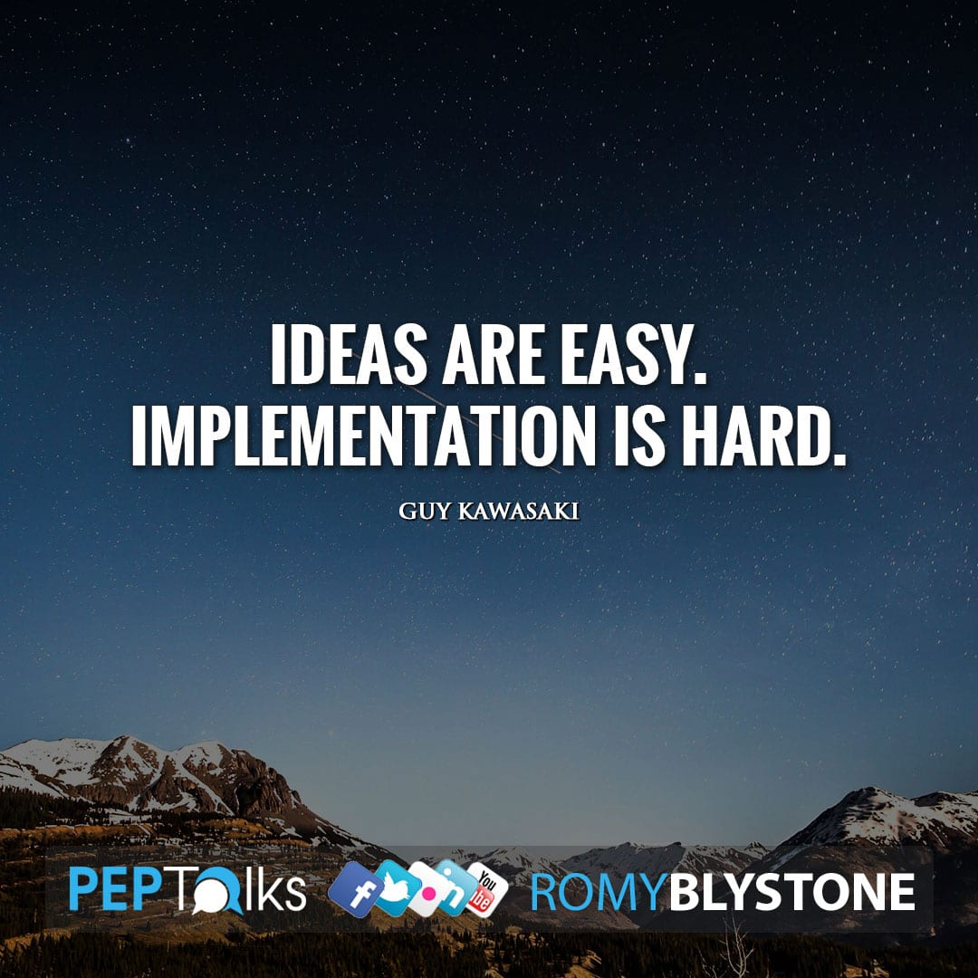 Ideas are easy. Implementation is hard. by Guy Kawasaki