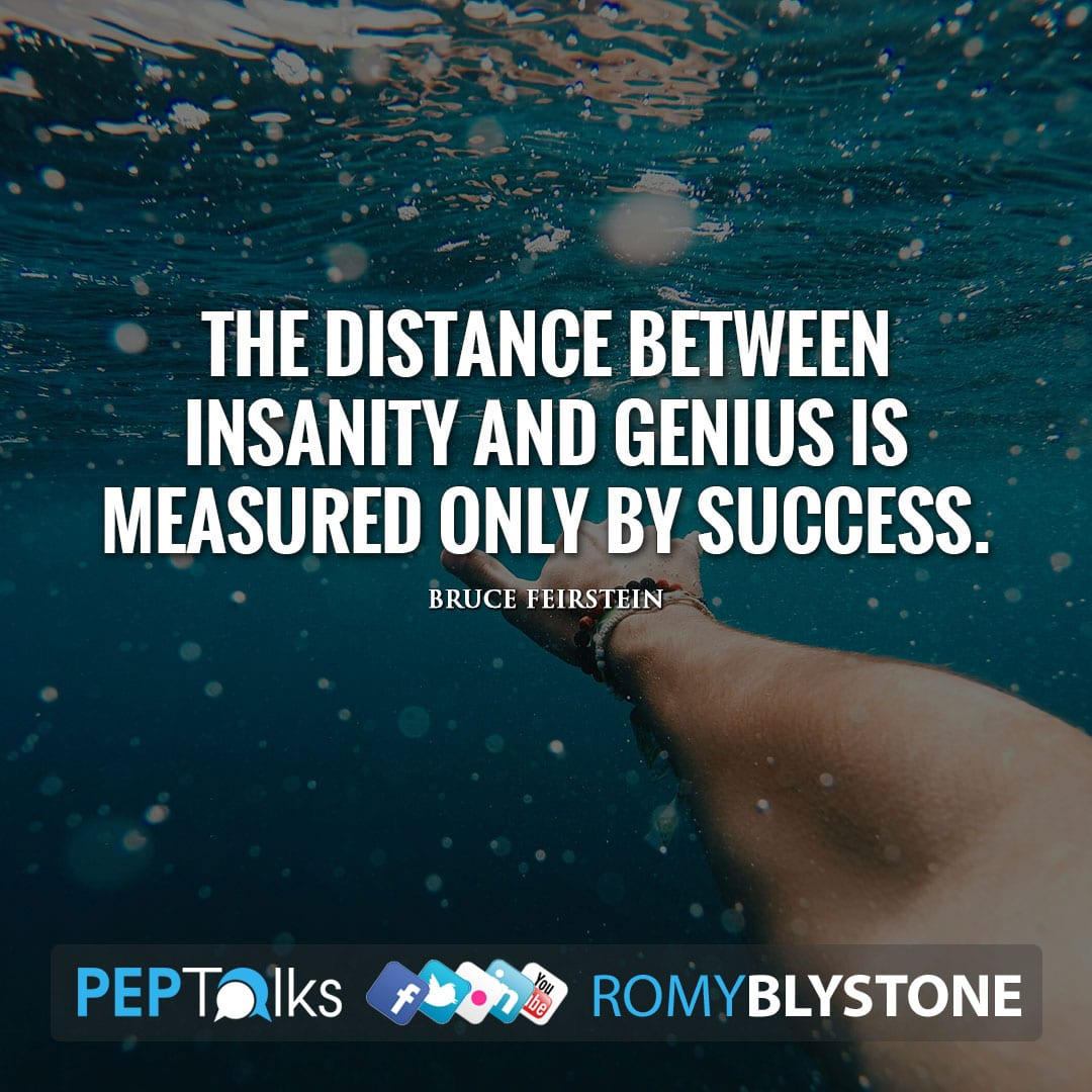 The distance between insanity and genius is measured only by success. by Bruce Feirstein