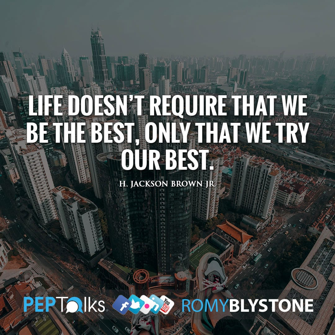 Life doesn't require that we be the best, only that we try our best. by H. Jackson Brown Jr.