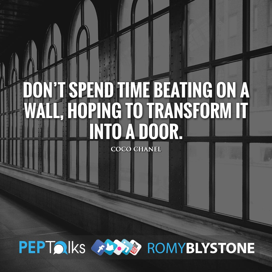 Don't spend time beating on a wall, hoping to transform it into a door. by Coco Chanel